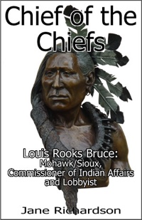 Chief of the Chiefs: Louis Rooks Bruce - Mohawk/Sioux, Commissioner of Indian Affairs, and Lobbyist by Jane Richardson